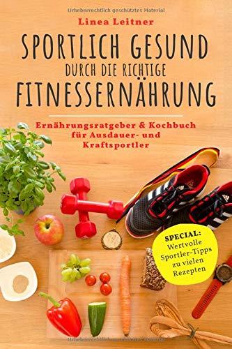 SPORTLICH GESUND durch die richtige FITNESSERNÄHRUNG: Ernährungsratgeber & Kochbuch für  Ausdauer- und Kraftsportler