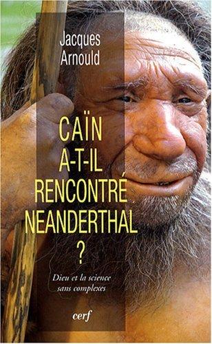 Caïn a-t-il rencontré Neanderthal ? : Dieu et la science sans complexes par Jacques Arnould