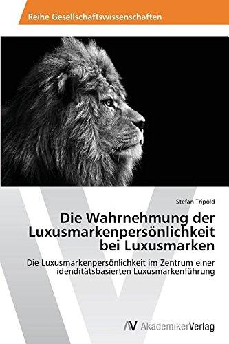 Die Wahrnehmung der Luxusmarkenpersönlichkeit bei Luxusmarken: Die Luxusmarkenpersönlichkeit im Zentrum einer idenditätsbasierten Luxusmarkenführung
