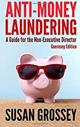 Anti-Money Laundering: A Guide for the Non-Executive Director (Guernsey Edition): Everything any Director or Partner of a Guernsey Firm Covered by the ... Board's Responsibilities Relating to AML/CFT