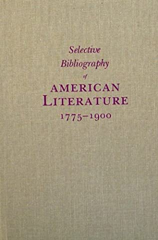 Selective Bibliography of American Literature, 1775-1900: A Brief Estimate of the More Important American Authors and a Description of Their Represe