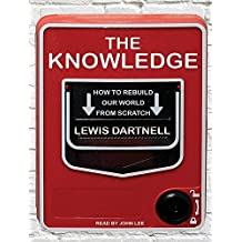 The Knowledge: How to Rebuild Our World from Scratch by Lewis Dartnell (2014-04-17)