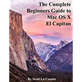 The Complete Beginners Guide to Mac OS X El Capitan: (For MacBook, MacBook Air, MacBook Pro, iMac, Mac Pro, and Mac Mini)