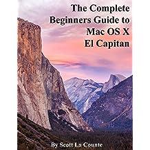 The Complete Beginners Guide to MAC OS X El Capitan: For Macbook, Macbook Air, Macbook Pro, Imac, MAC Pro, and MAC Mini