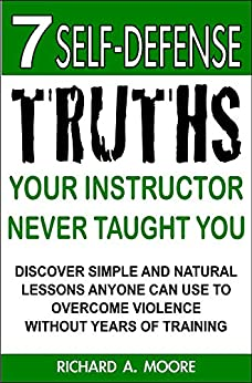 7 Self-Defense Truths Your Instructor Never Taught You: Discover Simple & Natural Lessons Anyone Can Use To Overcome Violence Without Years Of Training (English Edition) par [Moore, Richard A.]