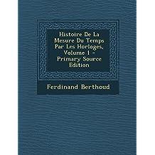 Histoire de La Mesure Du Temps Par Les Horloges, Volume 1 - Primary Source Edition