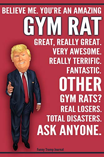 Funny Trump Journal - Believe Me. You're An Amazing Gym Rat Great, Really Great. Very Awesome. Fantastic. Other Gym Rats Total Disasters. Ask Anyone.: ... Gift Better Than A Card 120 Pg Notebook 6x9 - Gym Exercise Total Book