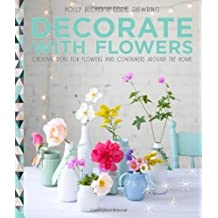 Decorate with Flowers: Creative ideas for flowers and containers around the home by Becker, Holly, Shewring, Leslie (2014) Hardcover