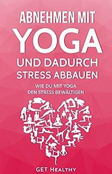 Abnehmen mit Yoga und dadurch Stress abbauen: Wie Du mit Yoga den Stress bewältigen (mehr Selbstbewusstsein, Fettverbrennung, stressmanagement 1)
