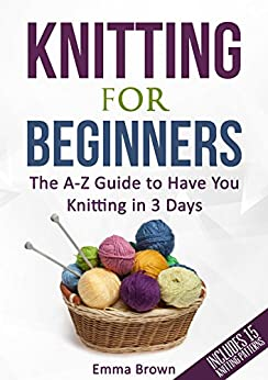 Knitting For Beginners: The A-Z Guide to Have You Knitting in 3 Days (Include...