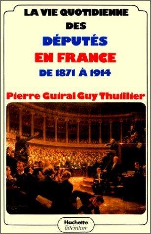 La Vie quotidienne des députés en France de 1871 à 1914 de Pierre Guiral,Guy Thuillier ( 5 juin 1980 )