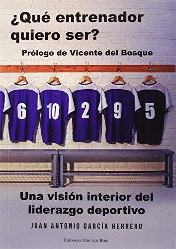 ¿Qué entrenador quiero ser? Una visión interior del liderazgo deportivo por Juan Antonio García Herrero
