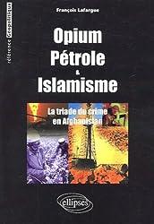 Opium, pétrole & islamisme. : La triade du crime en Afghanistan