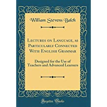 Lectures on Language, as Particularly Connected With English Grammar: Designed for the Use of Teachers and Advanced Learners (Classic Reprint)