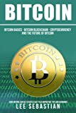 Bitcoin: The Bitcoin Basics: Bitcoin - Blockchain - Cryptocurrency and the Future of Bitcoin