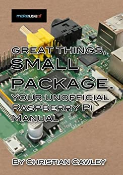 Great Things, Small Package: Your Unofficial Raspberry Pi Manual (English Edition) von [Cawley, Christian]