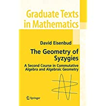 The Geometry of Syzygies: A Second Course in Algebraic Geometry and Commutative Algebra: A Second Course in Commutative Algebra and Algebraic Geometry (Graduate Texts in Mathematics)