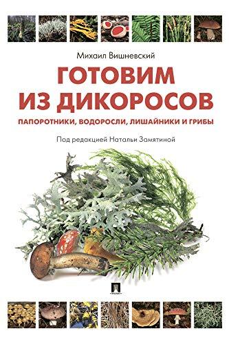 Готовим из дикоросов. Папоротники, водоросли, лишайники и грибы (Russian Edition)