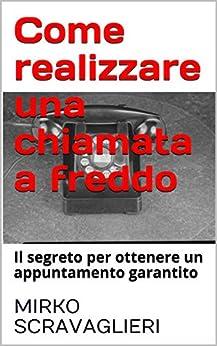 Come realizzare una chiamata a freddo: Il segreto per ottenere un appuntamento garantito (Italian Edition) van [Scravaglieri, Mirko]