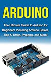 Arduino: The Ultimate Guide to Arduino for Beginners Including Arduino Basics, Tips & Tricks, Projects, and More!