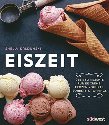 Eiszeit: Über 50 Rezepte für Eiscreme, Frozen Yogurts, Sorbets und Toppings von [Kaldunski , Shelly]