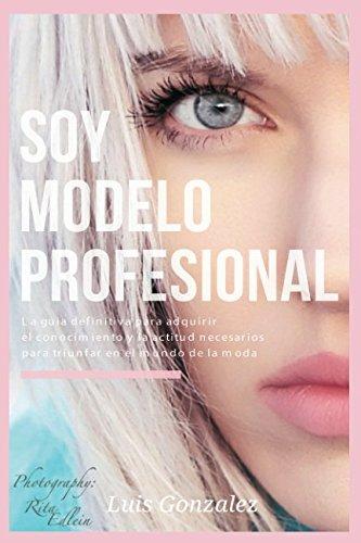 Soy Modelo Profesional: La guía definitiva para adquirir el conocimiento y la actitud necesarios para triunfar en el mundo de la moda par Luis González
