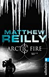 Arctic Fire: Thriller (Ein Scarecrow-Thriller, Band 5) - Matthew Reilly