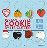 You Can't Judge a Cookie by Its Cutter: Make 100 Cookie Designs with Only a Handful of Cookie Cutters by Paige, Patti (2014) Hardcover