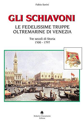 Gli schiavoni. Le fedelissime truppe oltremarine di Venezia. Tre secoli di storia 1500-1797