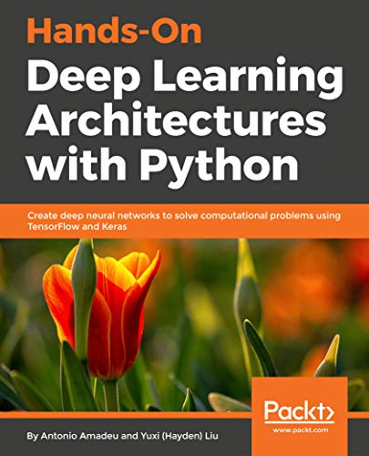 Hands-On Deep Learning Architectures with Python: Create deep neural networks to solve computational problems using TensorFlow and Keras (English Edition)