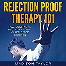 Rejection Proof Therapy 101: How to Overcome, Deal with and Heal Yourself from Rejection