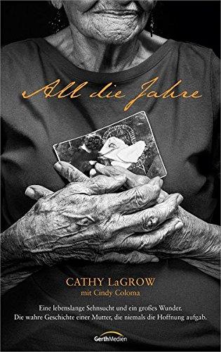 All die Jahre: Eine lebenslange Sehnsucht und ein großes Wunder. Die wahre Geschichte einer Mutter, die niemals die Hoffnung aufgab.