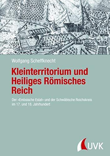 Kleinterritorium und Heiliges Römisches Reich. Der »Embsische Estat« und der Schwäbische Reichskreis im 17. und 18. Jahrhundert (Forschungen zur Geschichte Vorarlbergs (N.F.))