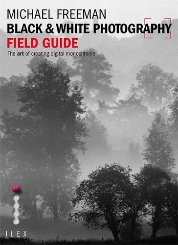 Black & White Photography Field Guide: The Art of Creating Digital Monochrome