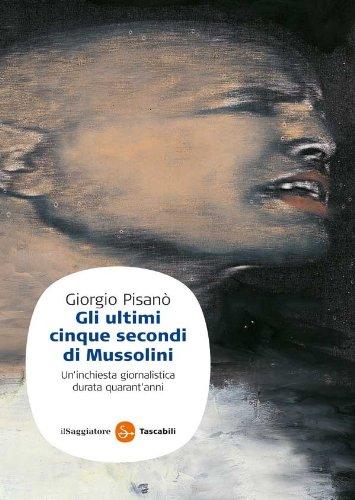 Gli ultimi cinque secondi di Mussolini (Saggi. Tascabili)