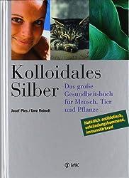 Kolloidales Silber: das große Gesundheitsbuch für Mensch, Tier und Pflanze. Natürlich antibiotisch, entzündungshemmend, immunstärkend