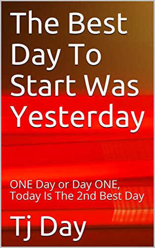 The Best Day To Start Was Yesterday: ONE Day or Day ONE, Today Is The 2nd Best Day (T Day Series Book 55) (English Edition)