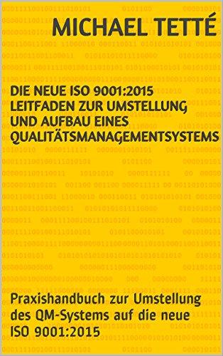 Die neue ISO 9001:2015 Leitfaden zur Umstellung und Aufbau eines Qualitätsmanagementsystems: Praxishandbuch zur Umstellung des QM-Systems auf die neue ISO 9001:2015
