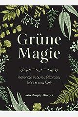 Grüne Magie: Heilende Kräuter, Pflanzen, Tränke und Öle Gebundene Ausgabe