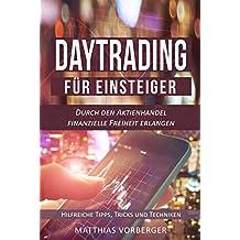 Daytrading für Einsteiger: Durch den Aktienhandel finanzielle Freiheit erlangen - Hilfreiche Tipps, Tricks und Techniken (Der Einstieg in den Börsenmarkt 2)
