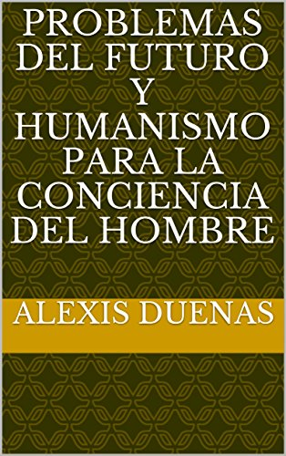 Problemas del Futuro y Humanismo para la Conciencia del Hombre por Alexis Duenas