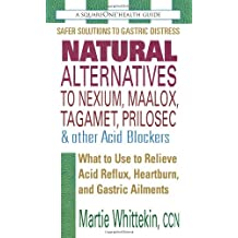 Natural Alternatives to Nexium, Maalox, Tagamet, Prilosec & Other Acid Blockers: What to Use to Relieve Acid Reflux, Heartburn, and Gastric Ailments (Squareone Health Guides)