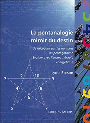 La pentanalogie, miroir du destin - se découvrir par les nombres du pentagramme et évoluer avec l'aromathérapie énergétique