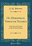 On Horseback Through Nigeria: Or Life and Travel in the Central Sudan (Classic Reprint)