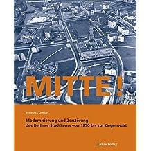 Mitte!: Modernisierung und Zerstörung des Berliner Stadtkerns von 1850 bis zur Gegenwart