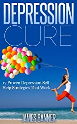Depression Cure: 17 Proven Proven Self Help Strategies That Work (The Depression Workbook - Depression Cure and 17 Depression Tips)