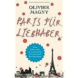 Paris für Liebhaber: Eine Gebrauchsanweisung für die Stadt und ihre Bewohner