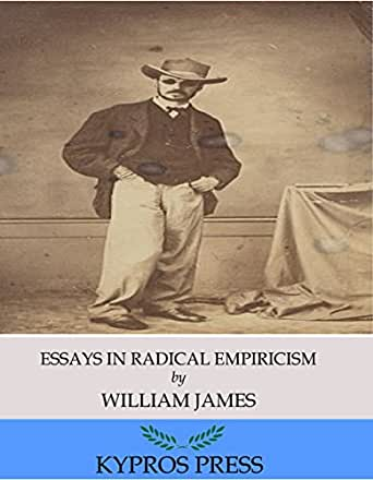 essays radical empiricism The influential philosopher's preoccupation with ultimate reality and his turn toward a metaphysical system are the focus of essays in radical empiricism.