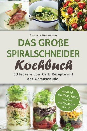 das-grosse-spiralschneider-kochbuch-60-leckere-low-carb-rezepte-mit-der-gemusenudel-spiralschneider-