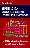 ANGLAIS: APPRENTISSAGE RAPIDE DE LOCUTIONS POUR FRANCOPHONES: Les 100 locutions les plus utilisées avec 600 exemples de phrases.